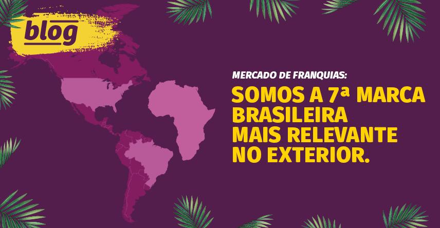 Mercado de franquias: somos a 7ª marca brasileira mais relevante no exterior.