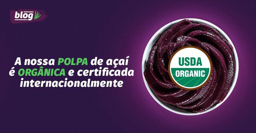 Polpa de fruta do nosso açaí é orgânica e certificada internacionalmente