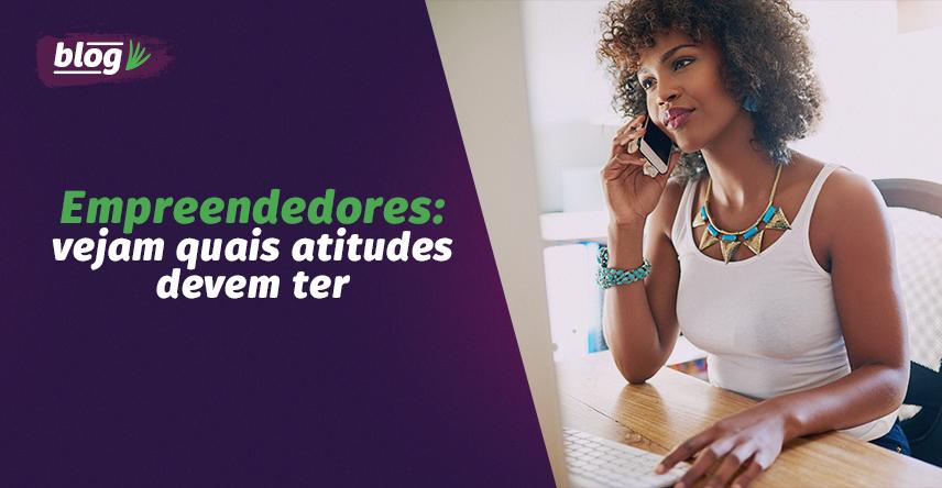 Empreendedores: veja quais atitudes devem ter